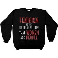 Feminism Is The Radical Notion That Women Are People -- Sweatshirt