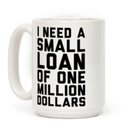 I NEED A SMALL LOAN OF ONE MILLION DOLLARS