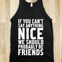 """FUNNY SHIRT: """"If You Can't Say Anything Nice, We Should Probably Be Friends"""""""