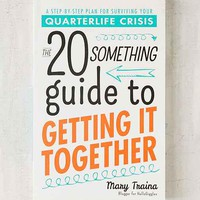 The Twentysomething Guide To Getting It Together: A Step-By-Step Plan For Surviving Your Quarterlife Crisis By Mary Traina