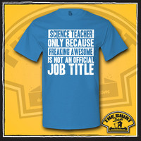 Science Teacher Only Because Freaking Awesome Is Not An Official Job Title Shirt - Gift for Science Teacher - School Teacher - Funny - Humor