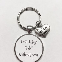 Maid Of Honor Gift I Can't Say I Do Without You Wedding Gift Keychain
