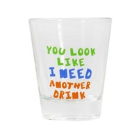 You look Like I Need Another Drink Shot Glass Your favorite online gift shop!