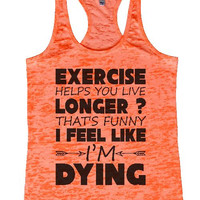 """Womens Tank Top """"Exercise Helps You Live Longer That's Funny I Feel Like I'm Dying"""" 1119 Womens Funny Burnout Style Workout Tank Top, Yoga Tank Top, Funny Exercise Helps You Live Longer That's Funny I Feel Like I'm Dying Top"""