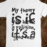MY THEORY IS IF YOU HAVE A RELIGION, IT'S A GOOD ONE. BECAUSE SOME