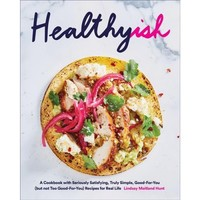 Healthyish : A Cookbook With Seriously Satisfying, Truly Simple, Good-For-You (But Not Too Good-for-you)