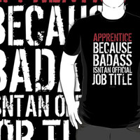 'Apprentice Because Badass Isn't an Official Job Title' Tshirt