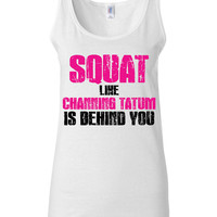 Work Out Clothes - Squat Like Channing Tatum is Behind You - Funny Workout Shirt