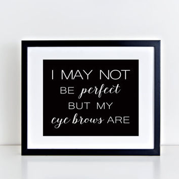 I May Not Be Perfect But My Eye Brows Are, print, quote, black and white, fun, wall decor, wall art, art, design, minimalist, dorm room