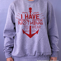 I Have Nothing To Wear Sweatshirt  Sweater Crew neck Shirt – Size S M L XL