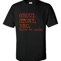 Ghoul Story Bro. Scare Me Again Shirt. Funny, Graphic T-Shirts For All Ages. Ladies And Men's Unisex Style. Makes a Great Gift!!!