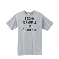 Be Kind to Animals or I'll Kill You - T Shirt - Dog - Cat Tee - Rescue - Pitbull - Pug - Chihuahua - Animal Rights - Shelter - Love - Adopt