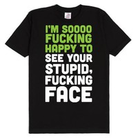 I'm Sooo Fucking Happy To See Your Stupid Fucking Face-T-Shirt