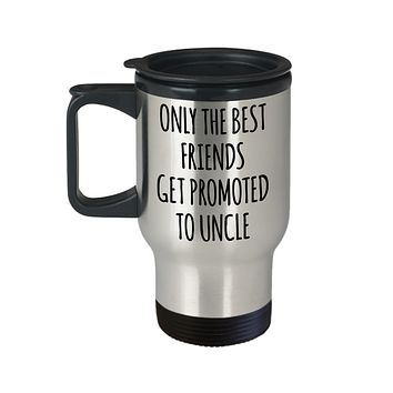 Only the Best Friends Get Promoted to Uncle Mug Insulated Travel Coffee Cup