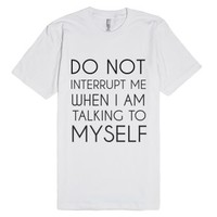 Do Not Interrupt Me When I Am Talking To Myself-White T-Shirt