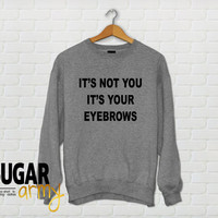 It's not you it's your eyebrows, funny sweater, funny sweatshirts, instagram jumper sweater, tumblr shirt, eyebrows sweater jumper