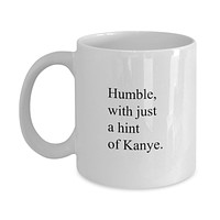 Humble WIth Just a Hint of Kanye Funny Mug - Perfect Gift for Your Dad, Mom, Boyfriend, Girlfriend, or Friend - Proudly Made in the USA!