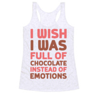 I WISH I WAS FULL OF CHOCOLATE INSTEAD OF EMOTIONS