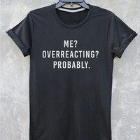 Me overreacting probably shirt tumblr quote t shirts with sayings Tumblr Clothing women shirt girls t shirt design Vintage Style