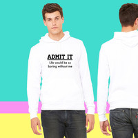 Admit it, life would be boring without me_ sweatshirt hoodie