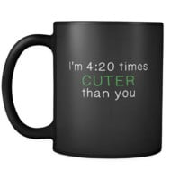 Weed I'm 4:20 Times Cuter Than You 11oz Black Mug