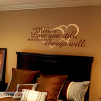Loved you yesterday, love you still. Always have, always will. - Vinyl Wall Art - FREE Shipping - Romantic Wall Decal