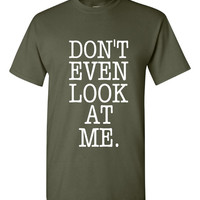 Don't Even Look At Me Printed Graphic T Shirt Ladies Unisex Juniors Youth Printed Don't Even Look At Me Shirt T Shirt Top Great Gift Tee