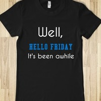 WELL HELLO FRIDAY, IT'S BEEN AWHILE