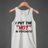 I PUT THE HOT IN PSYCHOTIC (TANK)