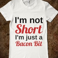 I'M NOT SHORT I'M JUST A BACON BIT