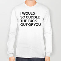 I WOULD SO CUDDLE THE FUCK OUT OF YOU Long Sleeve T-shirt by CreativeAngel