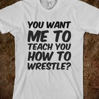 YOU WANT ME TO TEACH YOU HOW TO WRESTLE?