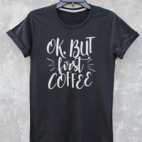 Ok, But First Coffee shirt tumblr quote t shirts with sayings Tumblr Clothing women shirt girl t shirt design Vintage Style