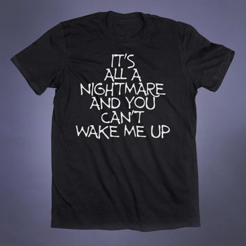 It's All A Nightmare And You Can't Wake Me Up Slogan Tee Grunge Punk Emo Goth Creepy Cute Alternative Tumblr T-shirt