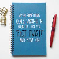 Writing journal, spiral notebook, bullet journal, sketchbook, blank lined grid - When something goes wrong just yell plot twist and move on