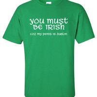 You Must be Irish penis is dublin saint st Patrick's Paddy's ireland scottish adult T-Shirt Tee Shirt Mens Ladies Womens mad labs ML-291