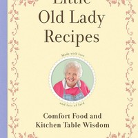 Little Old Lady Recipes Cookbook - Comfort Food and Kitchen Table Wisdom