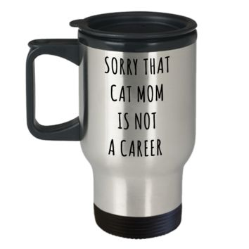 Funny Graduation Gift for Her Cat Lover Sorry That Cat Mom is Not a Career Mug Stainless Steel Insulated Travel Coffee Cup