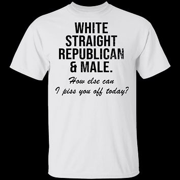 White Straight Republican Male How Else Can I Piss You Off Today T-Shirt