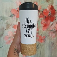 Funny Travel Mug - The Struggle is Real - To Go Cup - Glitter Cup - Coffee Thermos - Travel Coffee Cup