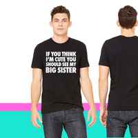 If You Think I'm Cute You Should See My Big Sister_ unisex t-shirt