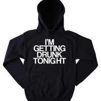 Drunk Sweatshirt I'm Getting Drunk Tonight Slogan Funny Drinking Beer Vodka Tequila Party Tumblr Hoodie