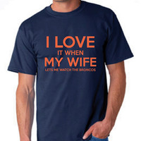 I Love It WHen My wife Lets Me Watch The BRONCOS T Shirt Great Birthday Gift T Shirt Christmas Gift Denver Football Broncos T Shirt