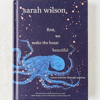First, We Make the Beast Beautiful: A New Journey Through Anxiety By Sarah Wilson | Urban Outfitters