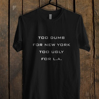 Too Dumb For New York Too Ugly - sanfranco T Shirt Mens T Shirt and Womens T Shirt *