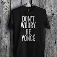 Beyonce Quote Dont worry be Yonce - fdaz Unisex T- Shirt For Man And Woman / T-Shirt / Custom T-Shirt