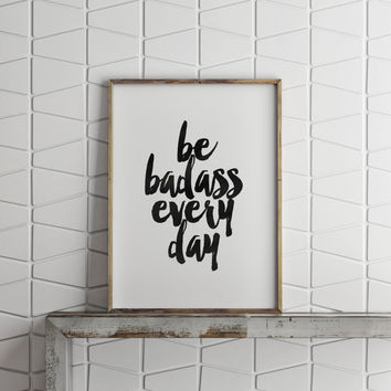 FUNNY POSTER,Be Badass Every Day,Inspirational Art,Typography Poster,Best Words Black And White,Home Decor,Humorous,Funny Print,Dorm Decor