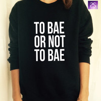 To bae or not to bae sweatshirt jumper cool fashion gift girls UNISEX sizing women sweater birthday gifts funny cute teens dope teenagers