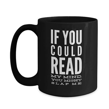 If You Could Read My Mind You Might Slap Me Coffee Mug
