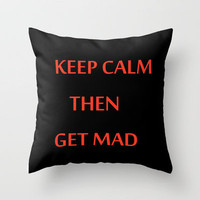 KEEP CALM THEN GET MAD Throw Pillow by catspaws | Society6